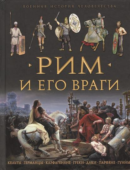 Рим и его враги. Кельты. Германцы. Карфагеняне. Греки. Даки. Парфяне. Гунны