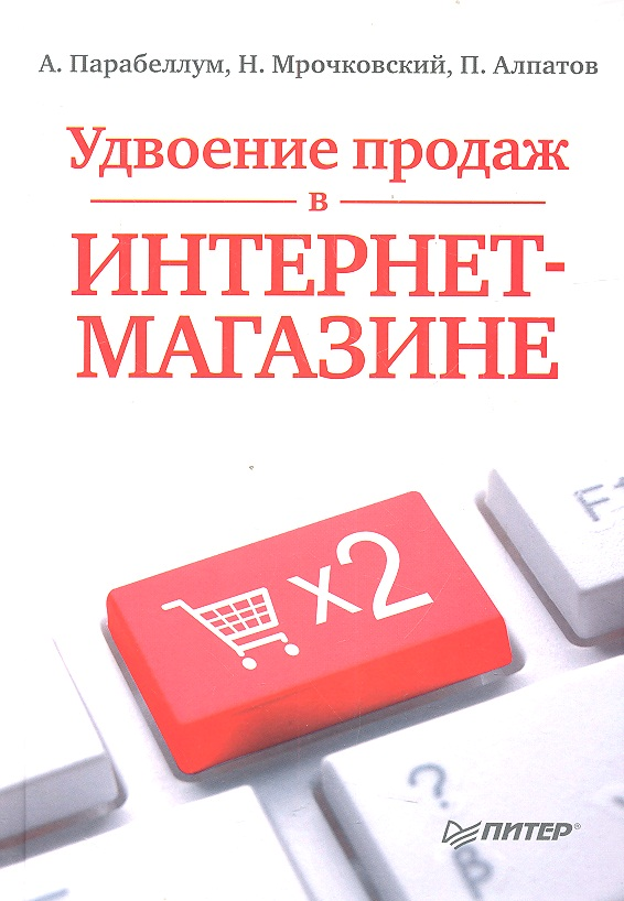 Парабеллум А., Мрочковский Н., Алпатов П. Удвоение продаж в интернет-магазине парабеллум а мрочковский н инфобизнес зарабатываем на продаже информации
