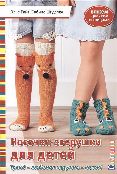 Райт Э., Шиделко С. Носочки - зверушки для детей. Вяжем крючком и спицами контэнт носочки с круговой пяткой вяжем крючком