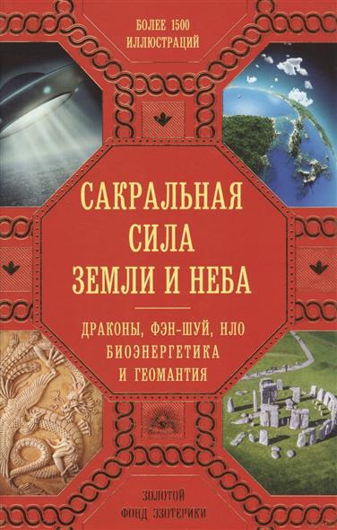 Сакральная сила Земли и Неба. Драконы, фэн-шуй, НЛО, биоэнергетика и геомантия