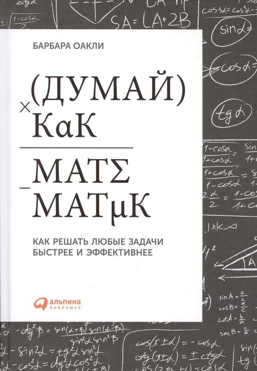 Оакли Б. Думай как математик. Как решать любые задачи быстрее и эффективнее ISBN: 9785961452068