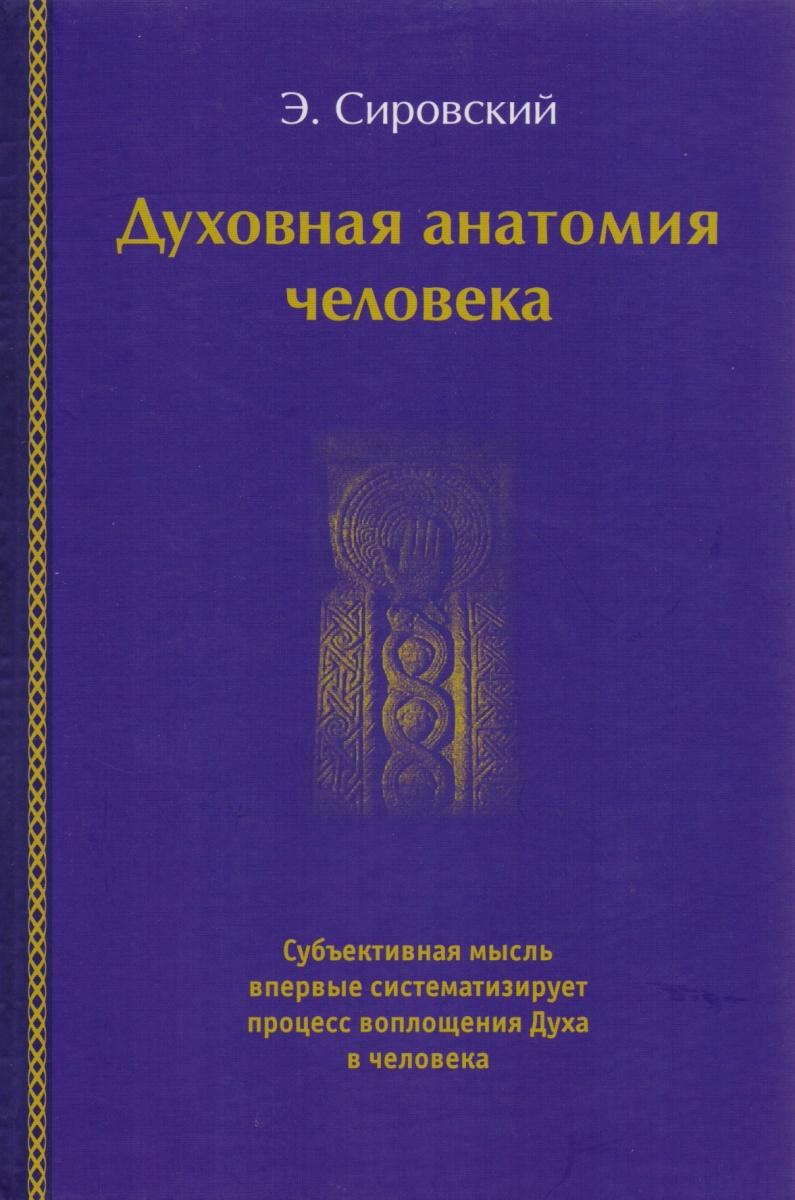 Сировский Э. Духовная анатомия человека ISBN: 9785902943099 анатомия человека универсальный справочник