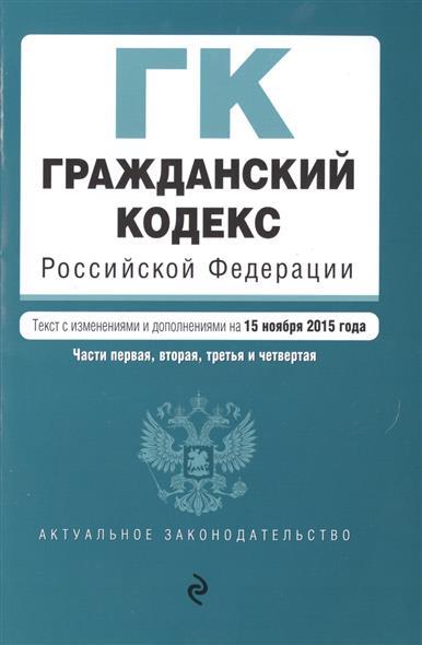 Гражданский кодекс Российской Федерации. Части первая, вторая, третья и четвертая. Текст с изменениями и дополнениями на 15 ноября 2015 года