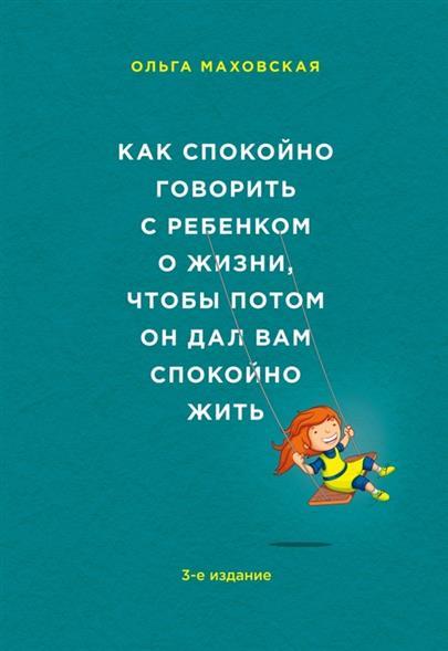Как спокойно говорить с ребенком о жизни, чтобы потом он дал вам спокойно жить. 3-е издание