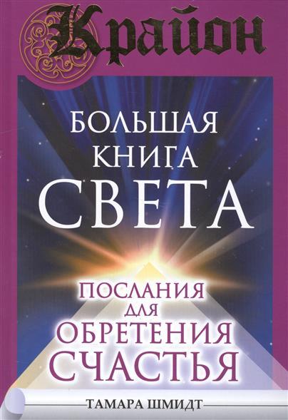 Шмидт Т. Крайон. Большая книга Света. Послания для обретения Счастья шмидт т крайон большая книга посланий от вселенной для обретения счастья любви и благополучия