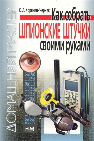 шпионские штучки Корякин-Черняк С. Как собрать шпионские штучки своими руками