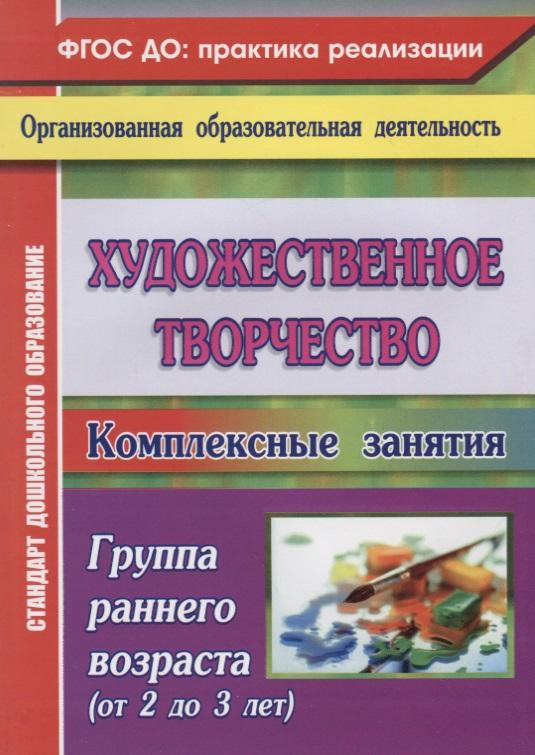 Павлова О. (авт.-сост.) Художественное творчество. Комплексные занятия. Группа раннего возраста (от 2 до 3 лет) ISBN: 9785705748853