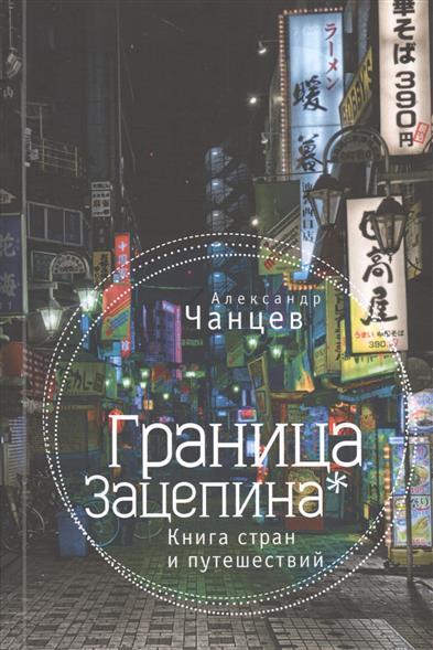 Чанцев А. Граница Зацепина* Книга стран и путешествий