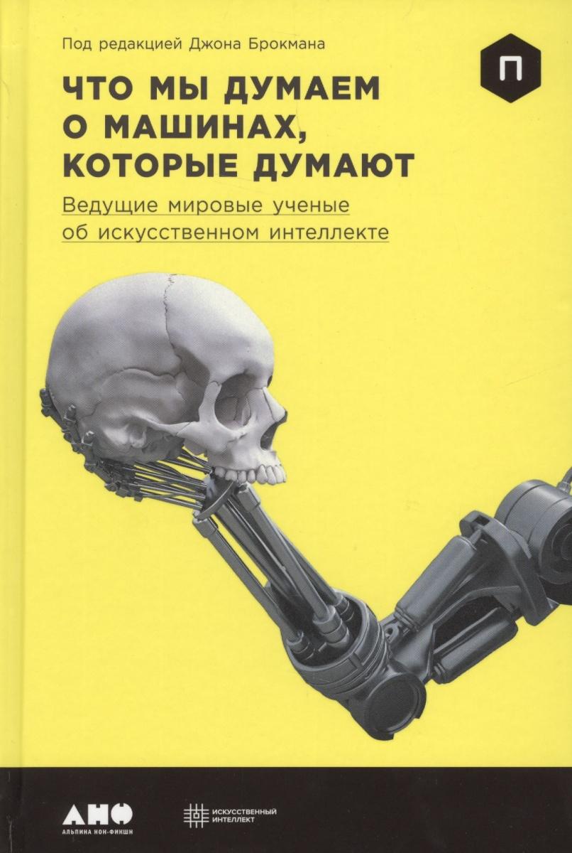 Брокман Дж. (ред.) Что мы думаем о машинах, которые думают. Ведущие мировые ученые об искусственном интеллекте стивен а почему мы думаем то что мы думаем