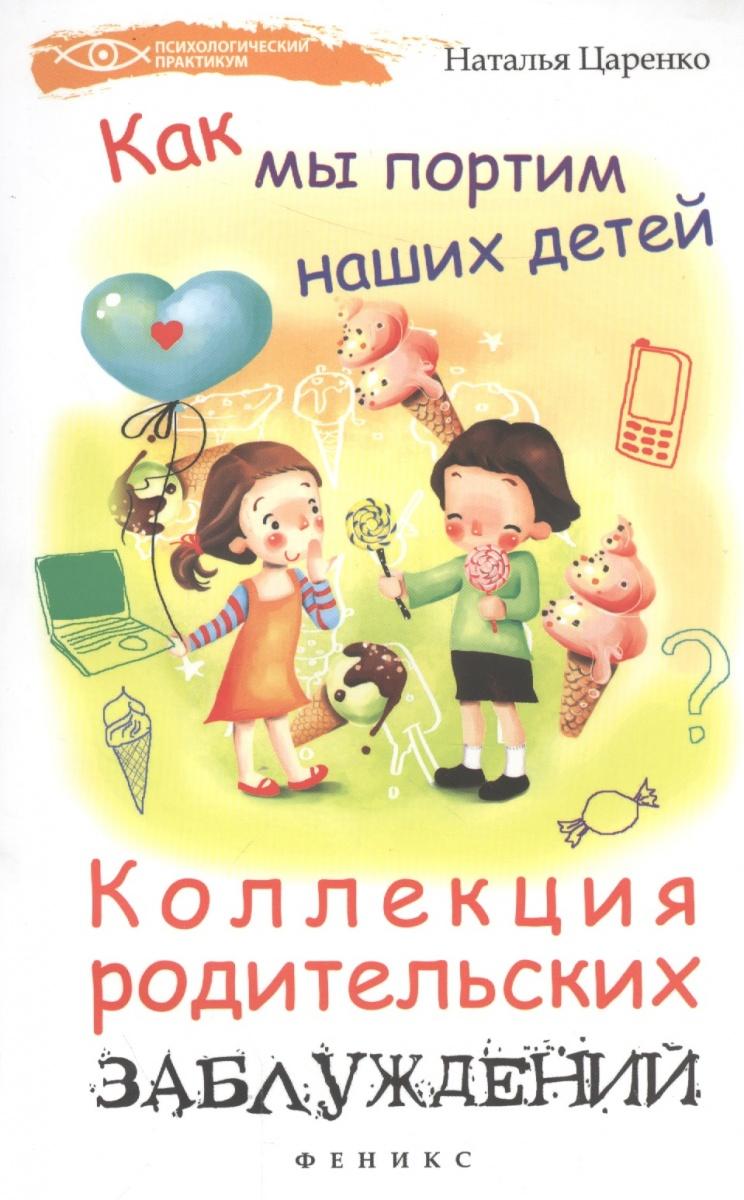 купить Царенко Н. Как мы портим наших детей: коллекция родительских заблуждений по цене 240 рублей
