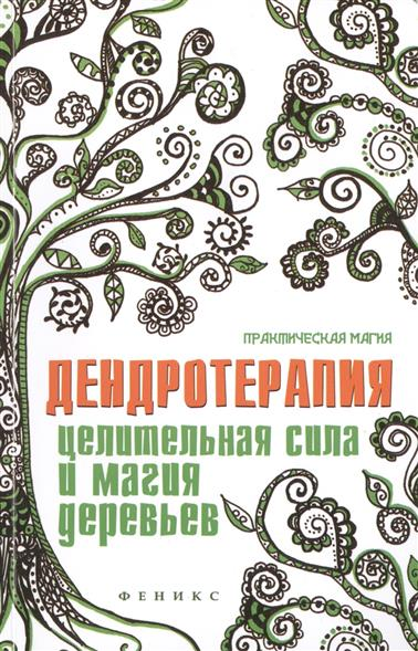 Дендротерапия. Целительная сила и магия деревьев