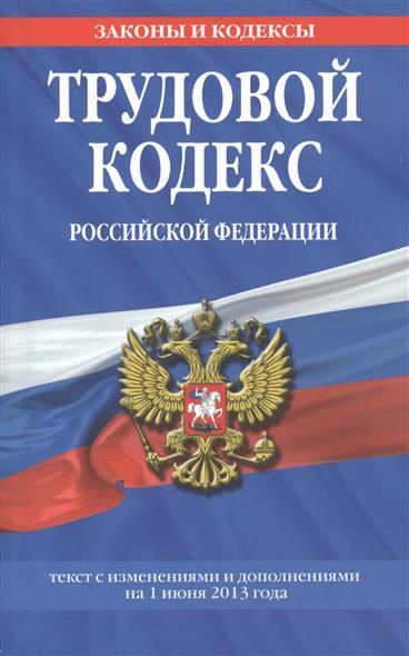 Трудовой кодекс Российской Федерации. Текст с изменениями и дополнениями на 1 июня 2013 года