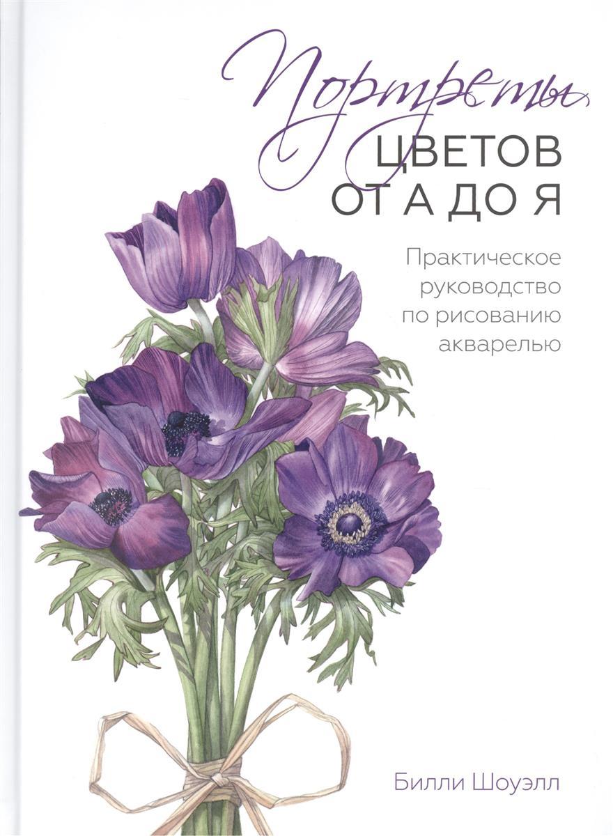 Шоуэлл Б. Портреты цветов от А до Я. Практическое руководство по рисованию акварелью