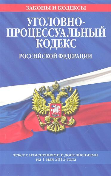 Уголовно-процессуальный кодекс Российской Федерации. Текст с изменениями и дополнениями на 1 мая 2012 года