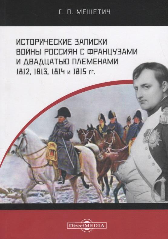 Мешетич Г. Исторические записки войны россиян с французами и двадцатью племенами 1812, 1813, 1814 и 1815 годы