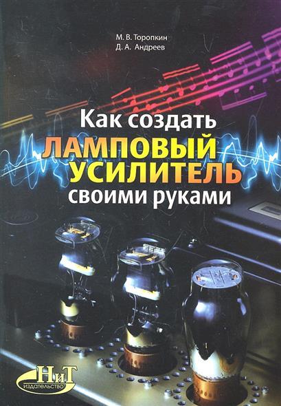 Торопкин М., Андреев Д. Как создать ламповый усилитель своими руками троицкий м запись cd и dvd своими руками