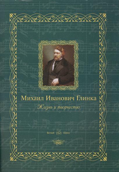 Михаил Иванович Глинка. Жизнь и творчество
