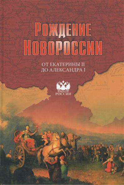 Рождение Новороссии. От Екатерины II до Александра I. События, воспоминания, документы