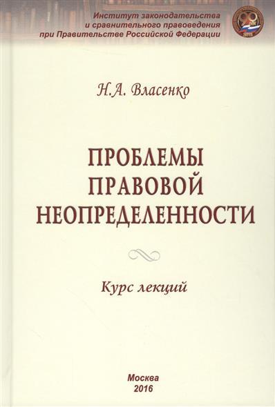 Власенко Н. Проблемы правовой неопределенности. Курс лекций