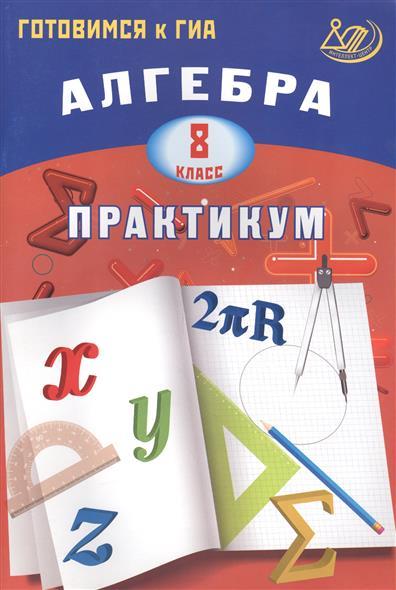 Алгебра. 8 класс. Практикум. Готовимся к ГИА
