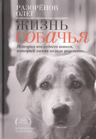 Разоренов О. Жизнь собачья. История последнего шанса, который никак нельзя упустить…