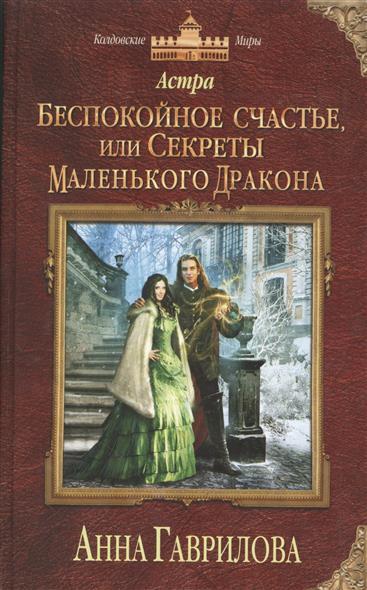 Гаврилова А. Астра. Беспокойное счастье, или Секреты маленького дракона иоланта гаврилова счастье