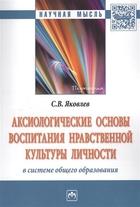 Аксиологические основы воспитания нравственной культуры личности в системе общего образования. Монография