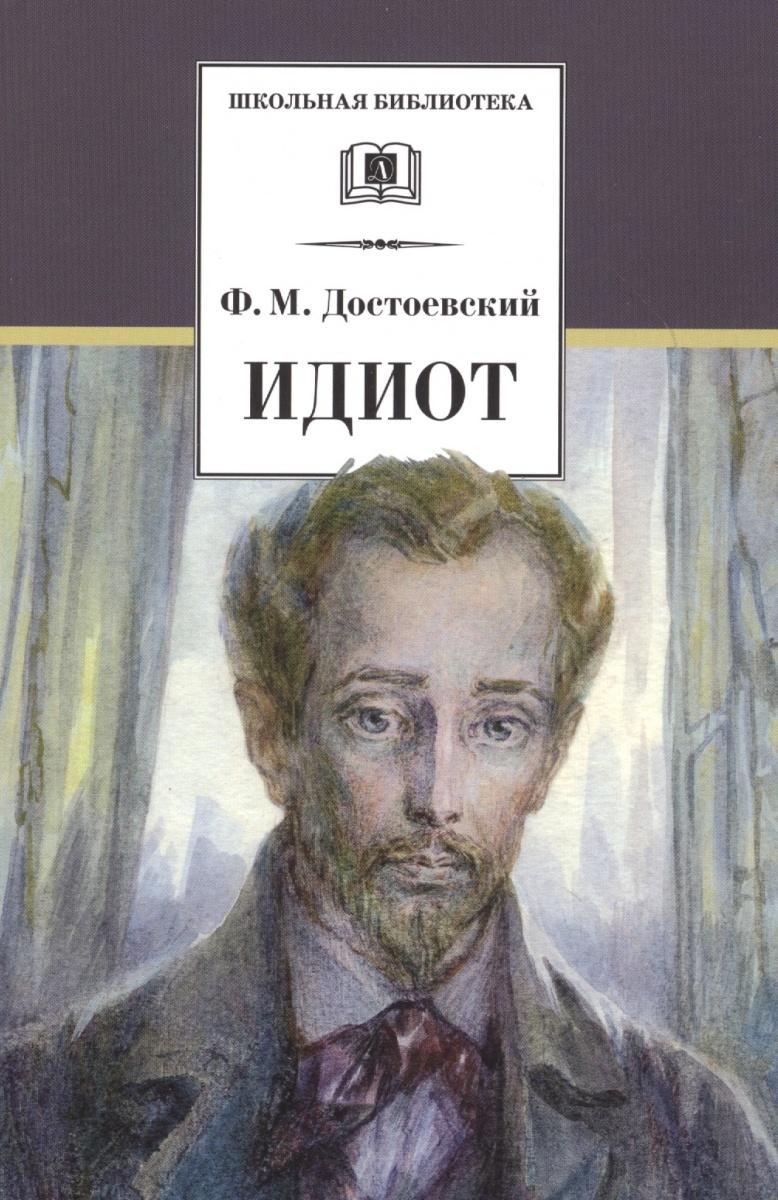 Достоевский Ф. Идиот. Роман в четырех частях достоевский ф идиот