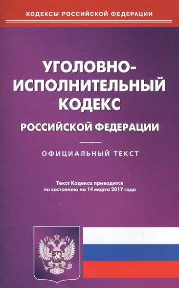 Уголовно-исполнительный Кодекс Российской Федерации. Официальный текст. Текст Кодекса приводится по состоянию на 14 марта 2017 года