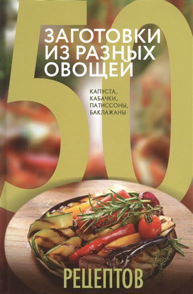 50 рецептов. Заготовки из разных овощей. Капуста, кабачки, патиссоны, баклажаны