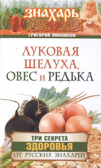 Фото Михайлов Г. Луковая шелуха, овес и редька. Три секрета здоровья от русских знахарей
