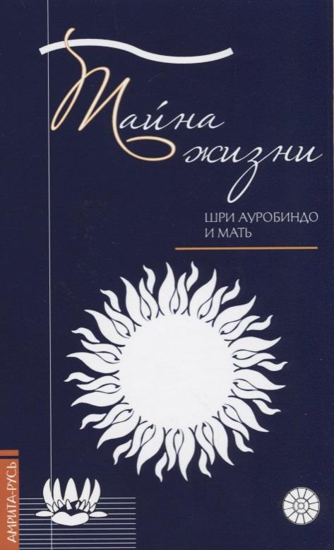 Ауробиндо Ш., Мать Тайна жизни. Простые ответы на сложные вопросы духовной жизни