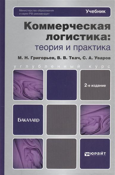 Григорьев М.: Коммерческая логистика: теория и практика. Учебник для бакалавров. 2-е издание, переработанное и дополненное
