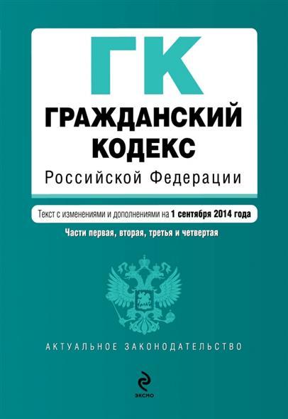 Гражданский кодекс Российской Федерации. Части первая, вторая, третья и четвертая. Текст с изменениями и дополнениями на 1 сентября 2014 года