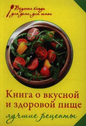 Михайлова И. Книга о вкусной и здоровой пище. Лучшие рецепты книга о вкусной и здоровой пище