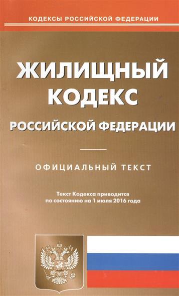 Жилищный кодекс Российской Федерации. Официальный текст. Текст кодекса приводится по состоянию на 1 июля 2016 года