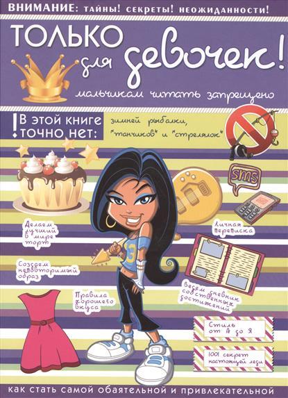 Только для девочек! Мальчикам читать запрещено. Как стать самой обаятельной и привлекательной