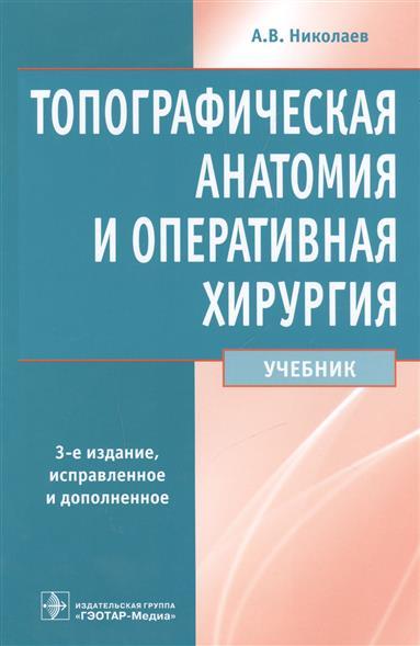 Николаев А. Топографическая анатомия и оперативная хирургия. Учебник а в фишкин в п мицьо оперативная хирургия и топографическая анатомия