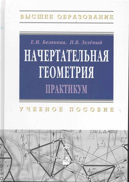 Белякова Е., Зеленый П. Начертательная геометрия Практикум талалай п начертательная геометрия на примерах