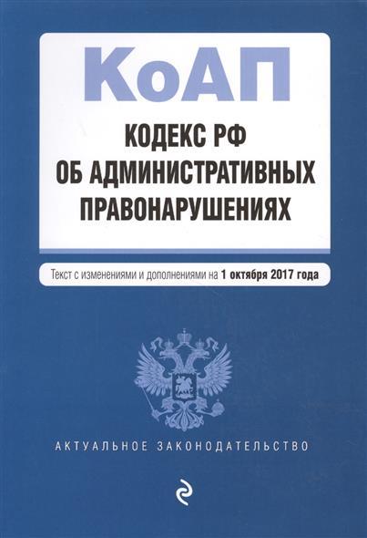 Кодекс РФ об административных правонарушениях. Текст с изменениями и дополнениями на 1 октября 2017 года