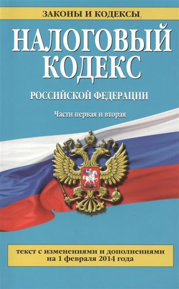 Налоговый кодекс Российской Федерации. Части первая и вторая. Текст с изменениями и дополнениями на 1 февраля 2014 года