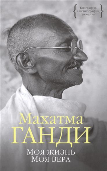 Ганди М. Моя жизнь. Моя вера шредер г решения моя жизнь в политике