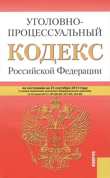 Уголовно-процессуальный кодекс Российской Федерации по состоянию на 25 сентября 2013 года с учетом изменений, внесенных Федеральными закономи от 23 сентября 2013 г. № 220-ФЗ, 221-ФЗ, 245-ФЗ