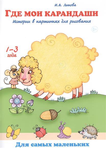 Лыкова И. Где мои карандаши. Истории в картинках для рисования. 1-3 года