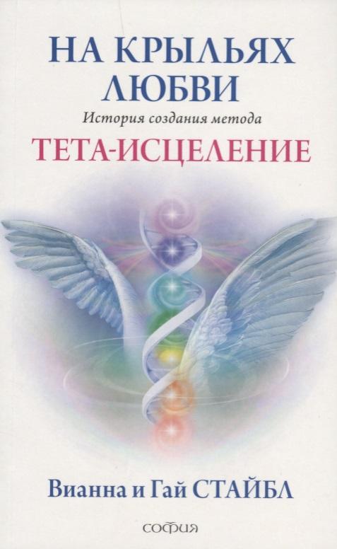 Стайбл В., Стайбл Г. На крыльях любви. История создания метода Тета-исцеление