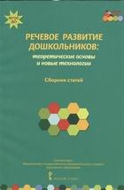 Речевое развитие дошкольников: теоретические основы и новые технологии. Сборник статей