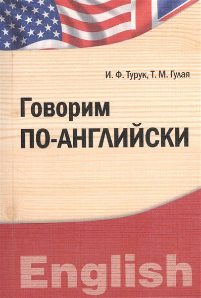 Турук И., Гулая Т. Говорим по-английски. Учебно-практическое пособие