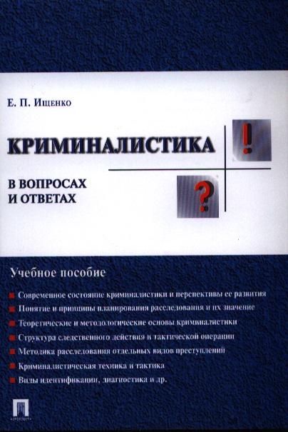 Ищенко Е. Криминалистика в вопросах и ответах. Учебное пособие