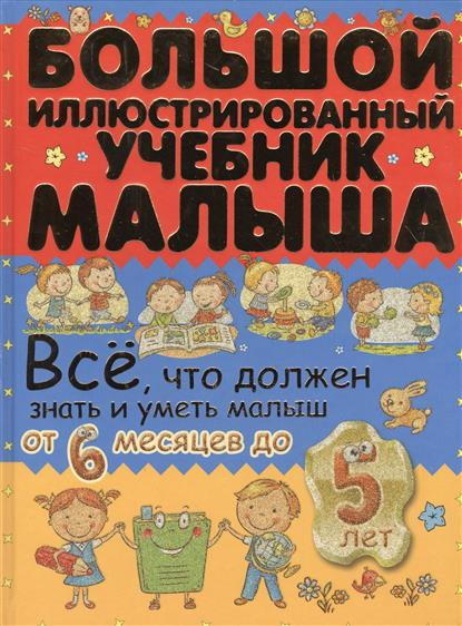 Елиссева А., Никитенко И. Большой иллюстрированный учебник малыша. Все, что должен знать и уметь малыш от 6 месяцев до 5 лет