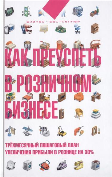 Лукьянов Д. Как преуспеть в розничном бизнесе. Трехмесячный пошаговый план увеличения прибыли в рознице на 30%
